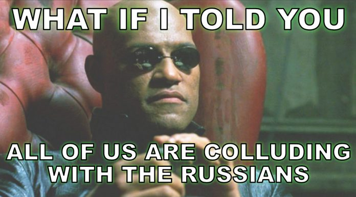 What if I told you all of us are colluding with the Russians?